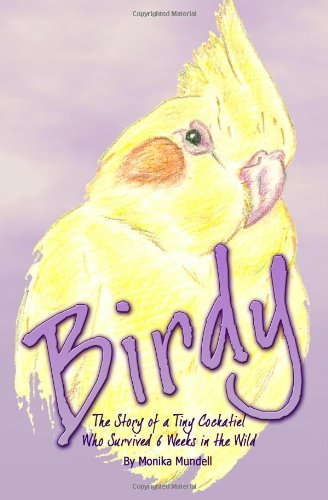 9781460941546: Birdy: The Story of a Tiny Cockatiel Who Survived 6 Weeks in the Wild