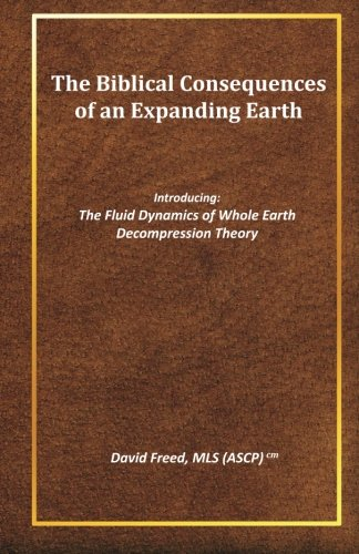 9781460958537: The Biblical Consequences of an Expanding Earth: The Fluid Dynamics of Whole Earth Decompression Theory (Volume 1)