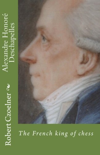 Alexandre Honoré Deschapelles: The French king of chess (French Edition): Czoelner, Robert