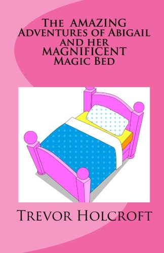 The AMAZING Adventures of Abigail and her MAGNIFICENT Magic Bed: Trevor Holcroft