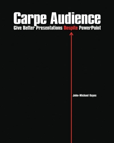 Carpe Audience: Give Better Presentations Despite PowerPoint: Keyes, John-Michael