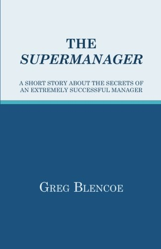 The Supermanager: A Short Story About the Secrets of an Extremely Successful Manager: Blencoe, Greg
