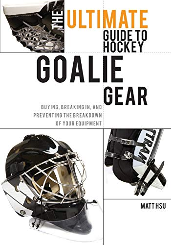 9781460989753: The Ultimate Guide to Hockey Goalie Gear: Buying, breaking in, and preventing the breakdown of your equipment