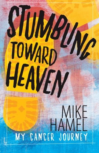 9781461005001: Stumbling Toward Heaven: Mike Hamel on Cancer, Crashes and Questions