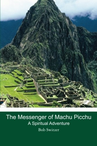 The Messenger of Machu Picchu: A Spiritual Adventure: Bob Switzer