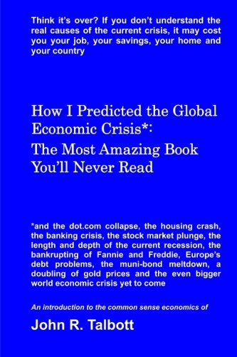 How I Predicted the Global Economic Crisis*: The Most Amazing Book You'll Never Read (Paperback) - MR John R Talbott