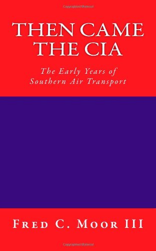 Then Came The CIA: The Early Years of Southern Air Transport: Mr. Fred C. Moor III