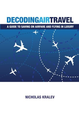 Decoding Air Travel: A Guide to Saving on Airfare and Flying in Luxury: Kralev, Nicholas