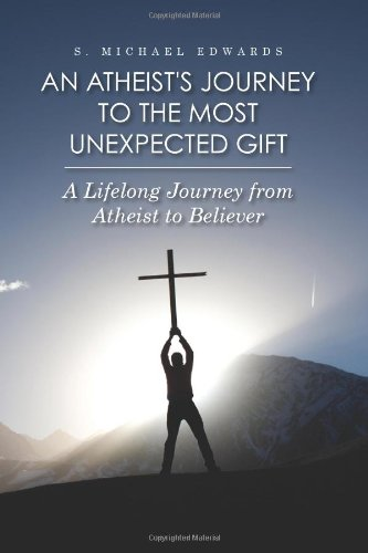 An Atheist's Journey To The Most Unexpected Gift: A Lifelong Journey from Atheist to Believer:...