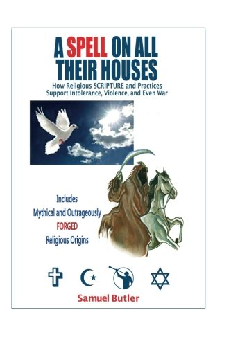 9781461030768: A Spell On All Their Houses: How Religious Scripture and Practices Support Intolerance, Violence and Even War. Includes Mythical and Outrageously Forged Religious Origins.