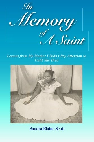 In Memory of A Saint: Lessons from My Mother I Didn't Pay Attention to Until She Died: Scott, ...
