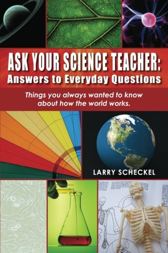 Ask Your Science Teacher: Answers to Everyday Questions: Things you always wanted to know about how...