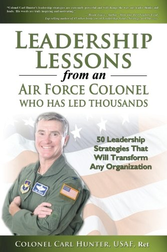 9781461045380: Leadership Lessons from an Air Force Colonel Who Has Led Thousands: 50 Leadership Strategies that will Transform Any Organization