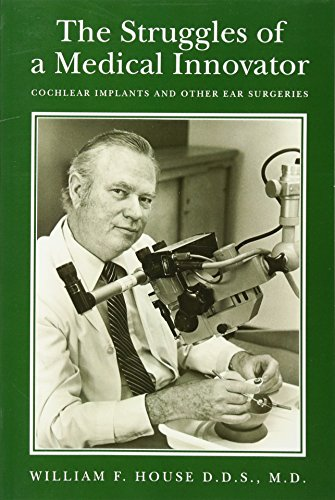 9781461046370: The Struggles of a Medical Innovator: Cochlear Implants and Other Ear Surgeries: A Memoir by William F. House, D.D.S., M.D.