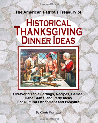 9781461049104: The American Patriot's Treasury of Historical Thanksgiving Dinner Ideas: Old-World Table Settings, Recipes, Games, Hand Crafts, and Party Ideas for Cultural Enrichment and Pleasure