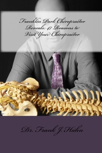 9781461050322: Franklin Park Chiropractor Reveals: 47 Reasons to Visit Your Chiropractor
