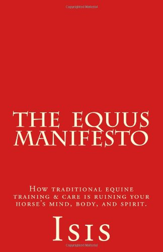 The Equus Manifesto: How traditional equine training & care is ruining your horse's mind, ...