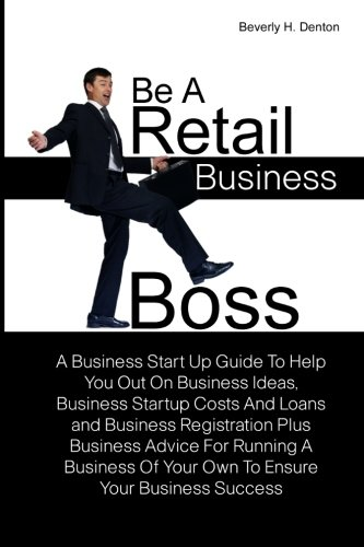 9781461056423: Be A Retail Business Boss: A Business Start Up Guide To Help You Out On Business Ideas, Business Startup Costs And Loans and Business Registration ... Of Your Own To Ensure Your Business Success