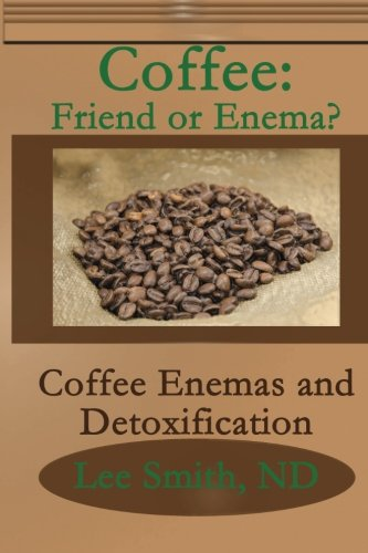 9781461057741: Coffee: Friend or Enema?: Coffee Enemas and Detoxification