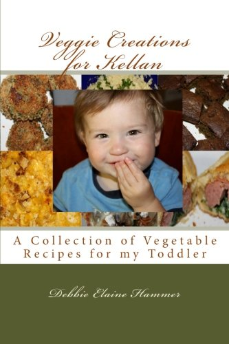Veggie Creations for Kellan: A Collection of Vegetable Recipes for my Toddler: Debbie Elaine Hammer