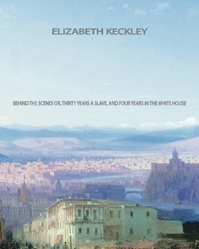 Behind the Scenes: Or, Thirty years a: Elizabeth Keckley