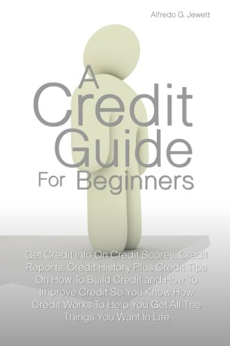 A Credit Guide For Beginners: Get Credit Info On Credit Scores, Credit Reports, Credit History Plus...