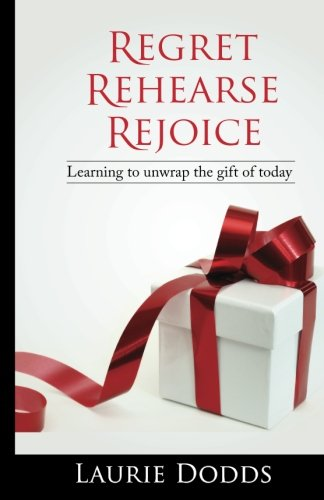 Regret, Rehearse, Rejoice: Learning to Unwrap the Gift of Today: Dodds, Laurie