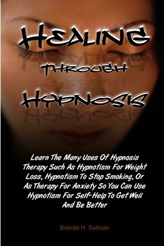 Healing Through Hypnosis: Learn The Many Uses Of Hypnosis Therapy Such As Hypnotism For Weight Loss...
