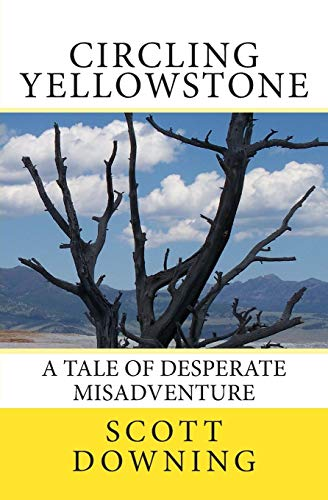 Circling Yellowstone: A Tale of Desperate Misadventure: Scott Downing