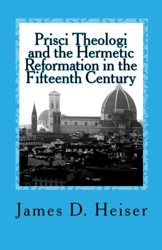 Prisci Theologi and the Hermetic Reformation in the Fifteenth Century: James D Heiser
