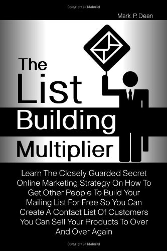 9781461100157: The List Building Multiplier: Learn The Closely Guarded Secret Online Marketing Strategy On How To Get Other People To Build Your Mailing List For ... Can Sell Your Products To Over And Over Again