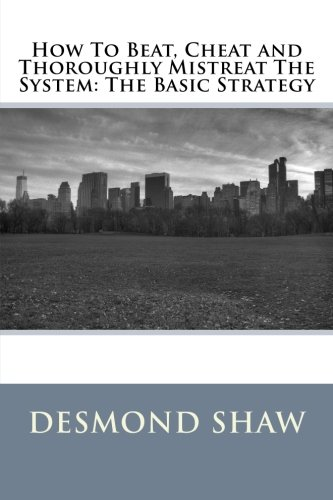 How To Beat, Cheat and Thoroughly Mistreat The System: The Basic Strategy: Shaw, Mr. Desmond