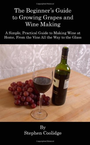 9781461103776: The Beginner's Guide to Growing Grapes and Wine Making: A Simple, Practical Introduction to Making Wine at Home, From the Vine All the Way to the Wine Glass