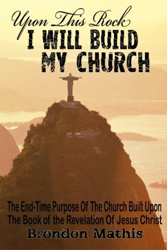 9781461104421: Upon This Rock I will Build My Church: The End-Time Purpose of the Church built upon the book of the revelation