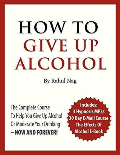 9781461116394: How to Give Up Alcohol: The Complete Course to Help You Give Up Alcohol or Moderate Your Drinking - Now and Forever!