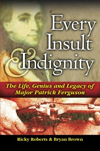 Every Insult and Indignity: The Life Genius and Legacy of Major Patrick Ferguson: Roberts, Ricky; ...