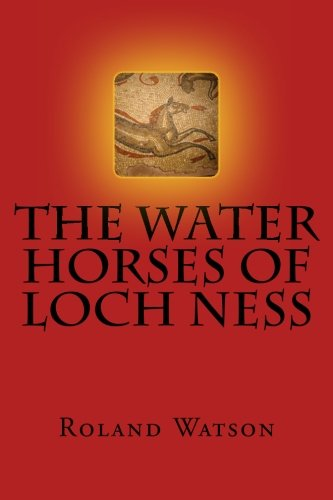 9781461178194: The Water Horses of Loch Ness: An inquiry into the kelpie or water horse of Loch Ness and elsewhere and how the Loch Ness Monster or Nessie arose from ... supernatural and paranormal creature of evil.
