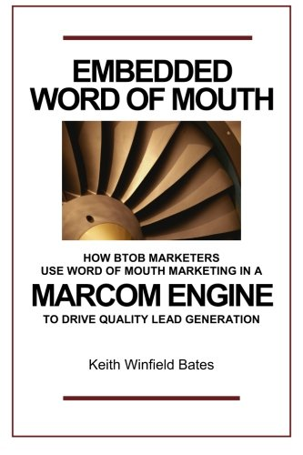 Embedded Word Of Mouth: How B2B marketers use word of mouth marketing in a marcom engine to drive...