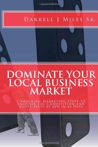 DOMINATE Your Local Business Market: 7 Shocking Marketing Steps to Smother the Competition and ...