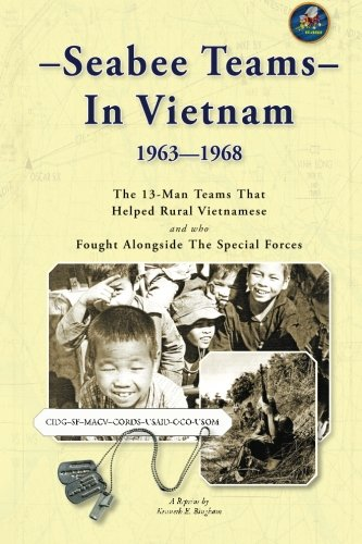 Seabee Teams In Vietnam 1963 1968: 13 Man Teams That Helped Rural Vietnamese And Who Fought Alongside The Special Forces