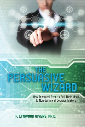 9781461198130: The Persuasive Wizard: How Technical Experts Sell Their Ideas To Non-technical Decision Makers