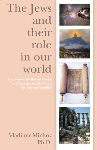 The Jews and their role in our world: The personal intellectual journey to discovering Jewish ...