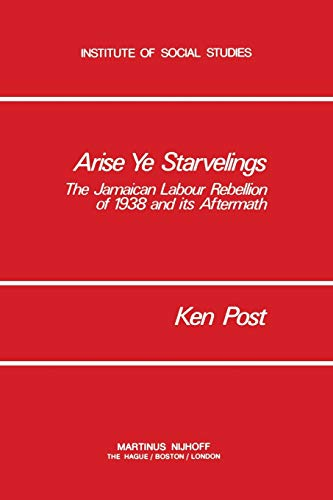 9781461341031: Arise Ye Starvelings: The Jamaican Labour Rebellion of 1938 and its Aftermath (Institute of Social Studies Series on Development of Societies)