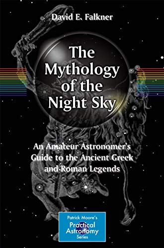 9781461401360: The Mythology of the Night Sky: An Amateur Astronomer's Guide to the Ancient Greek and Roman Legends (The Patrick Moore Practical Astronomy Series)