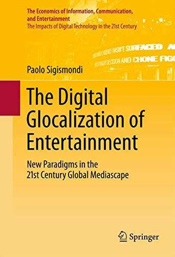 9781461409076: The Digital Glocalization of Entertainment: New Paradigms in the 21st Century Global Mediascape (The Economics of Information, Communication, and Entertainment)