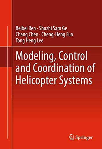 Modeling, Control and Coordination of Helicopter Systems: Ren, Beibei, Ge, Shuzhi Sam, Chen, Chang,...