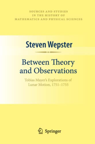 9781461425038: Between Theory and Observations: Tobias Mayer's Explorations of Lunar Motion, 1751-1755 (Sources and Studies in the History of Mathematics and Physical Sciences)