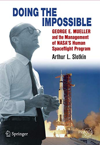 9781461437000: Doing the Impossible: George E. Mueller & the Management of NASA's Human Spaceflight Program (Springer Praxis Books in Space Exploration)