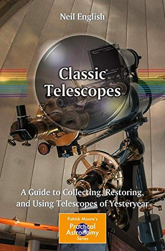 9781461444244: Classic Telescopes: A Guide to Collecting, Restoring, and Using Telescopes of Yesteryear (Patrick Moore's Practical Astronomy)