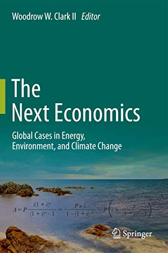 The Next Economics: Global Cases in Energy, Environment, and Climate Change: Clark, Woodrow W., Ed